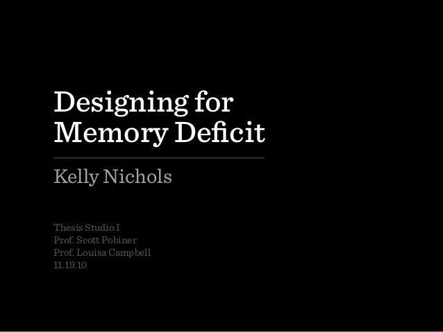 Designing for Memory Deficit Kelly Nichols Thesis Studio I Prof. Scott Pobiner Prof. Louisa Campbell 11.19.10