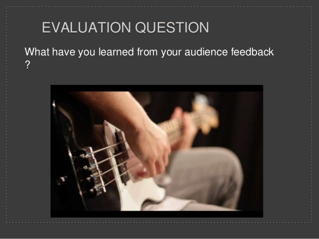 What have you learned from your audience feedback ? EVALUATION QUESTION