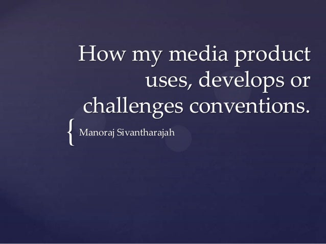 How my media product          uses, develops or    challenges conventions.{   Manoraj Sivantharajah