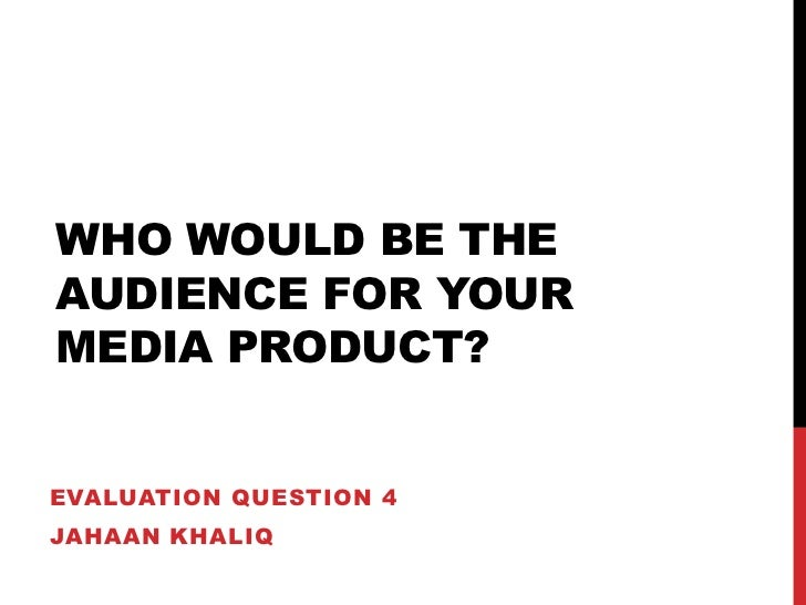 Who would be the audience for your media product?<br />Evaluation question 4<br />Jahaankhaliq<br />