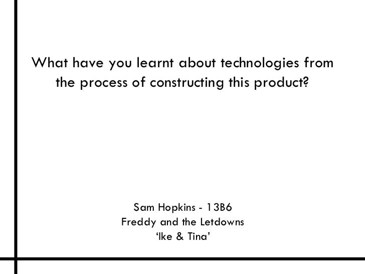 What have you learnt about technologies from  the process of constructing this product?               Sam Hopkins - 13B6  ...