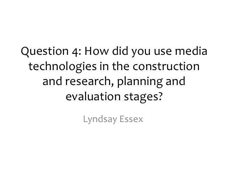 Question 4: How did you use media technologies in the construction    and research, planning and        evaluation stages?...