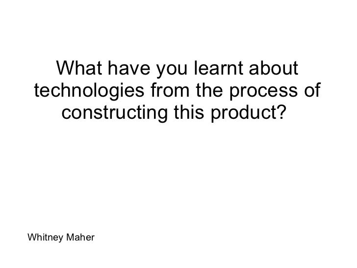 What have you learnt about technologies from the process of constructing this product?  Whitney Maher