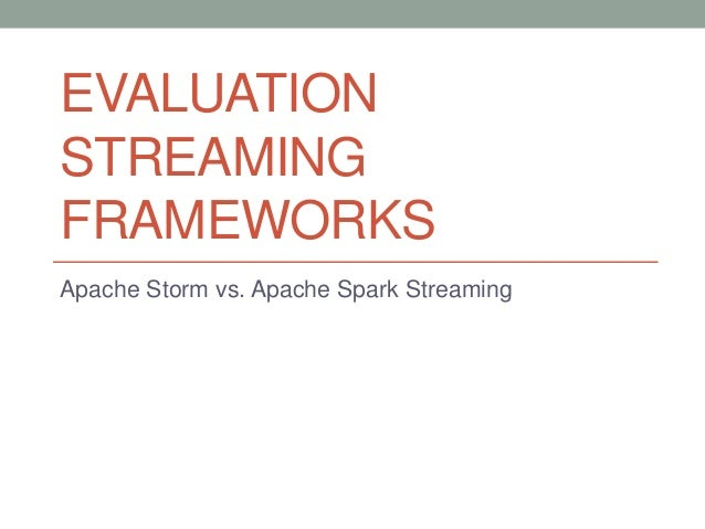 EVALUATION STREAMING FRAMEWORKS Apache Storm vs. Apache Spark Streaming