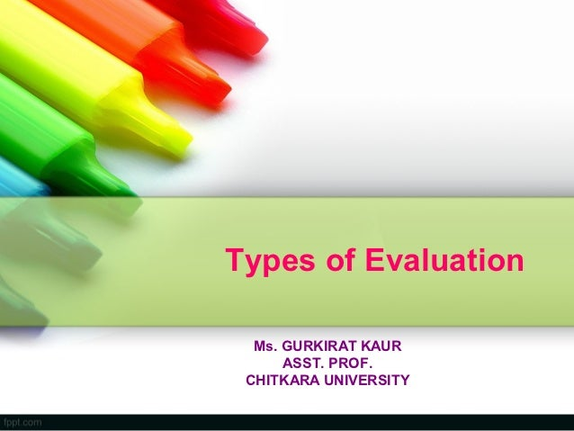 Types of Evaluation  Ms. GURKIRAT KAUR      ASST. PROF. CHITKARA UNIVERSITY