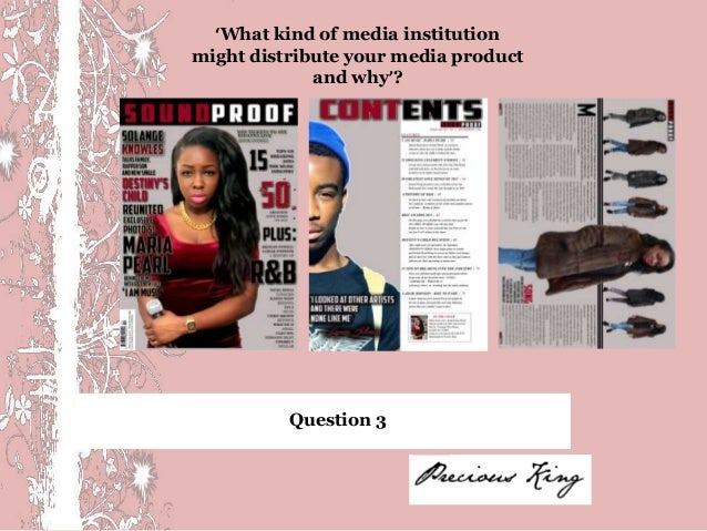 'What kind of media institutionmight distribute your media product             and why'?          Question 3