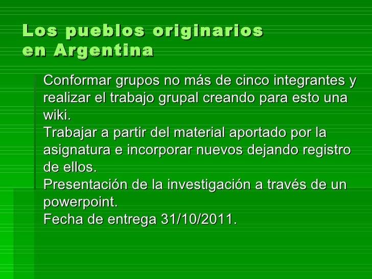 Los pueblos originarios en Argentina Conformar grupos no más de cinco integrantes y realizar el trabajo grupal creando par...