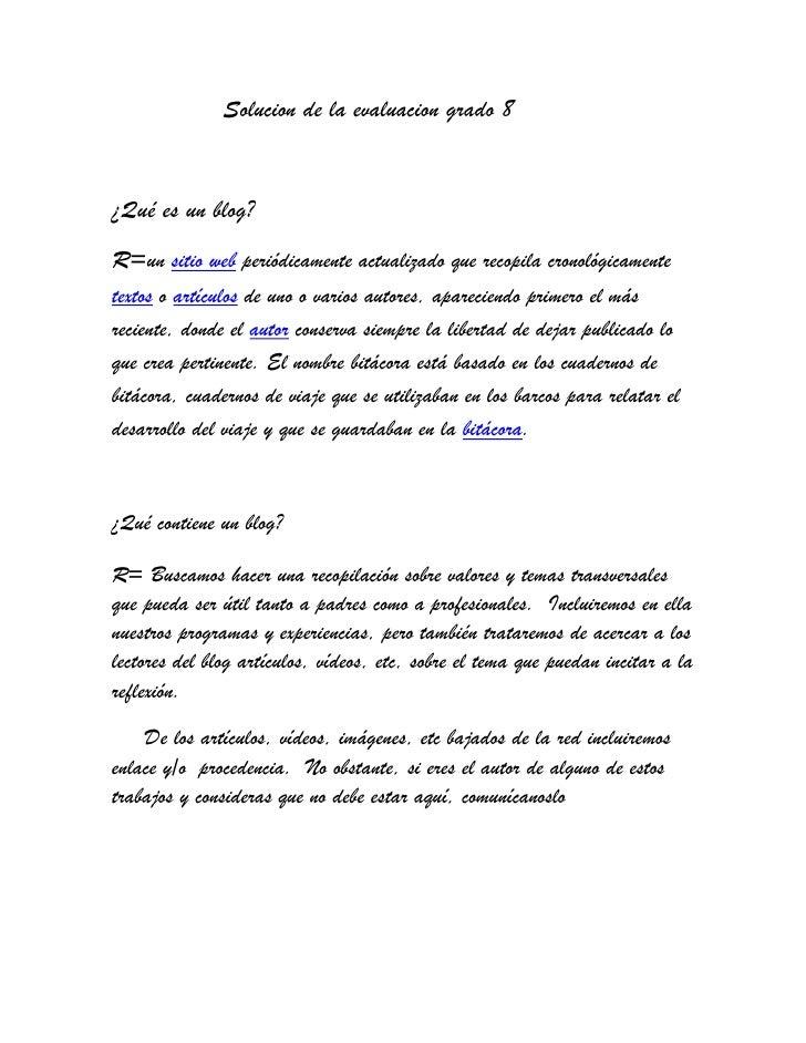 Solucion de la evaluacion grado 8<br />¿Qué es un blog?<br />R=un sitio web periódicamente actualizado que ...