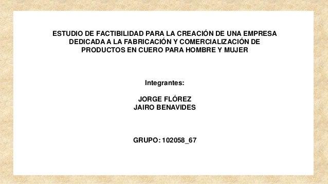 ESTUDIO DE FACTIBILIDAD PARA LA CREACIÓN DE UNA EMPRESA DEDICADA A LA FABRICACIÓN Y COMERCIALIZACIÓN DE PRODUCTOS EN CUERO...