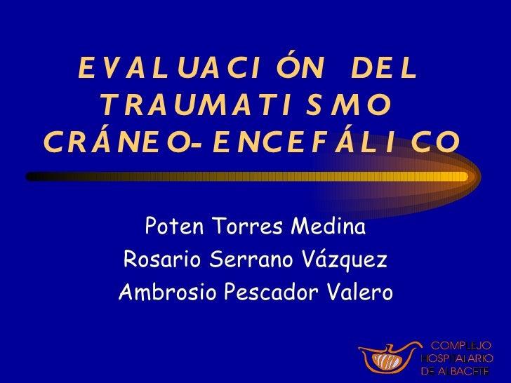 EVALUACIÓN  DEL TRAUMATISMO  CRÁNEO-ENCEFÁLICO Poten Torres Medina Rosario Serrano Vázquez Ambrosio Pescador Valero