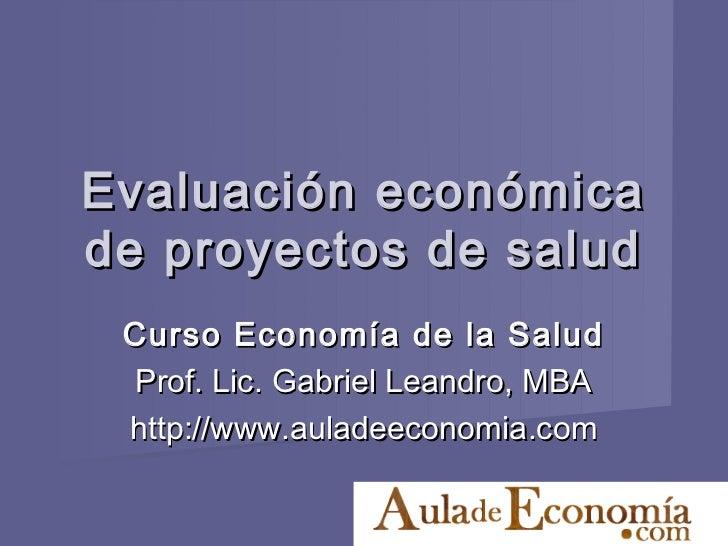 Evaluación económicade proyectos de salud Curso Economía de la Salud Prof. Lic. Gabriel Leandro, MBA http://www.auladeecon...