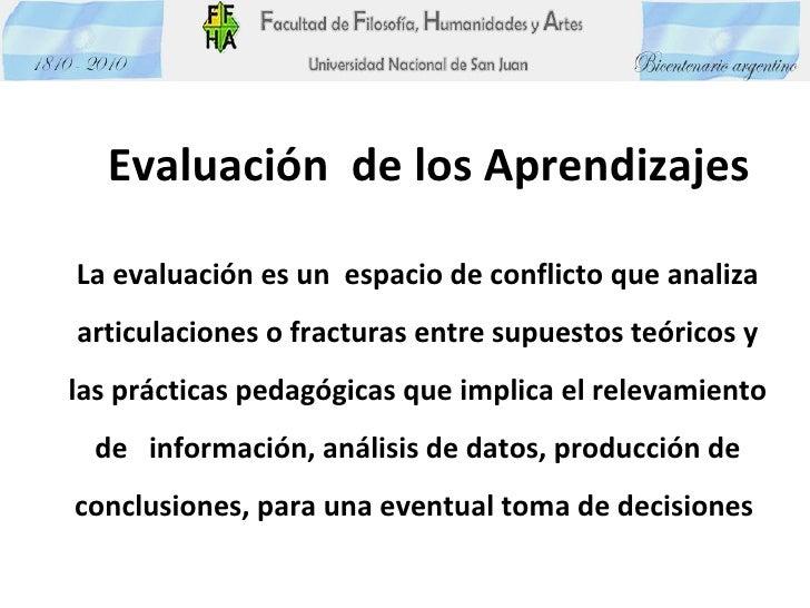 Evaluación  de los Aprendizajes La evaluación es un  espacio de conflicto que analiza articulaciones o fracturas entre sup...