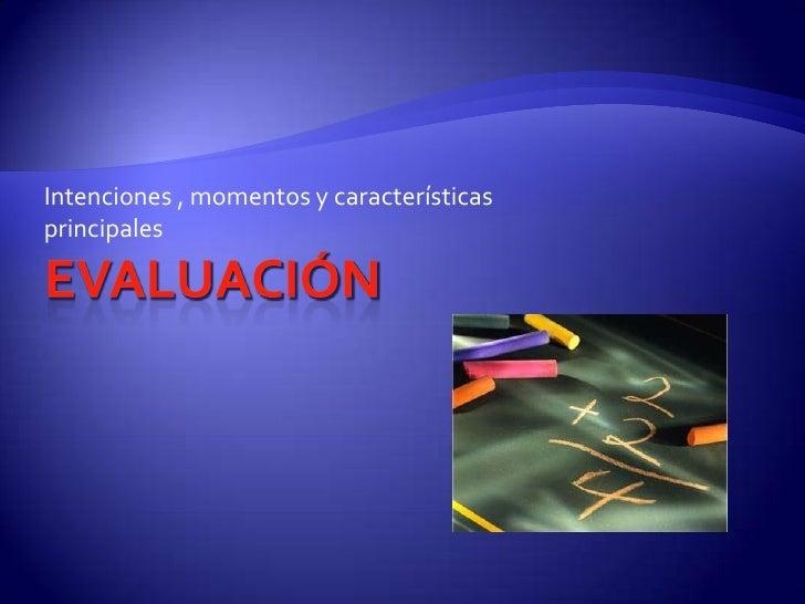 Evaluación<br />Intenciones , momentos y características principales<br />