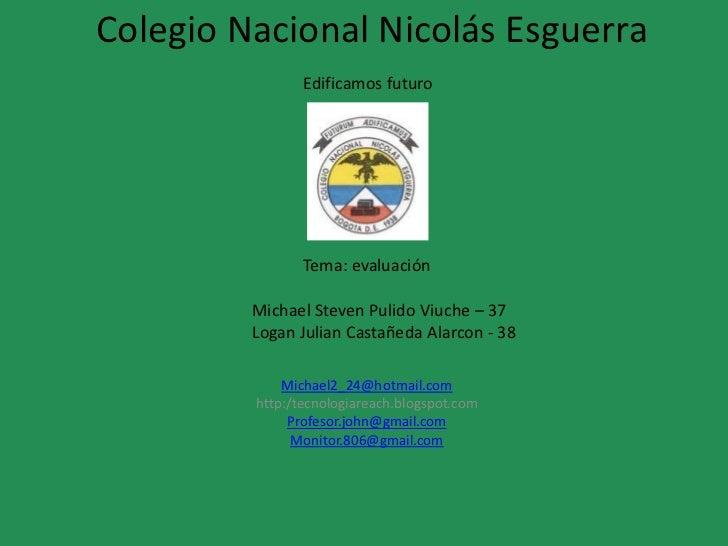Colegio Nacional Nicolás Esguerra                Edificamos futuro                Tema: evaluación         Michael Steven ...