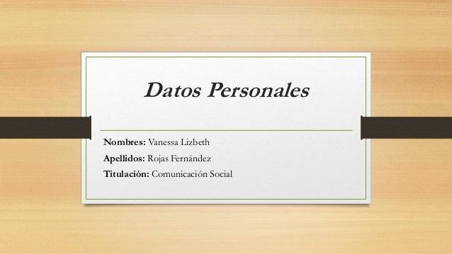 Datos Personales Nombres: Vanessa Lizbeth Apellidos: Rojas Fernández Titulación: Comunicación Social