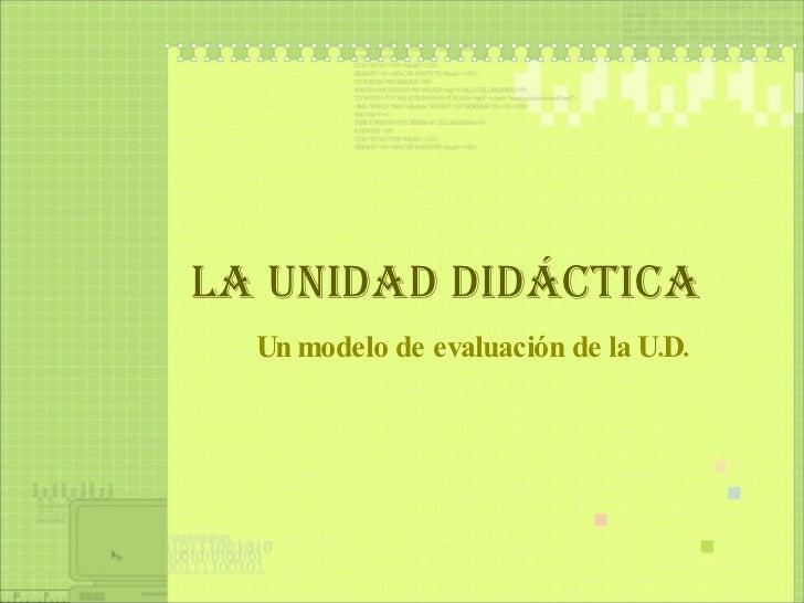 LA UNIDAD DIDÁCTICA Un modelo de evaluación de la U.D.