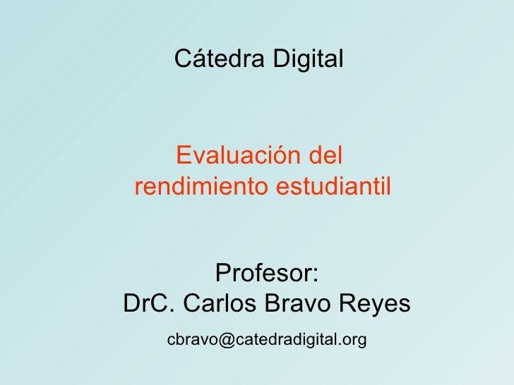Cátedra Digital Evaluación del  rendimiento estudiantil Profesor: DrC. Carlos Bravo Reyes [email_address]