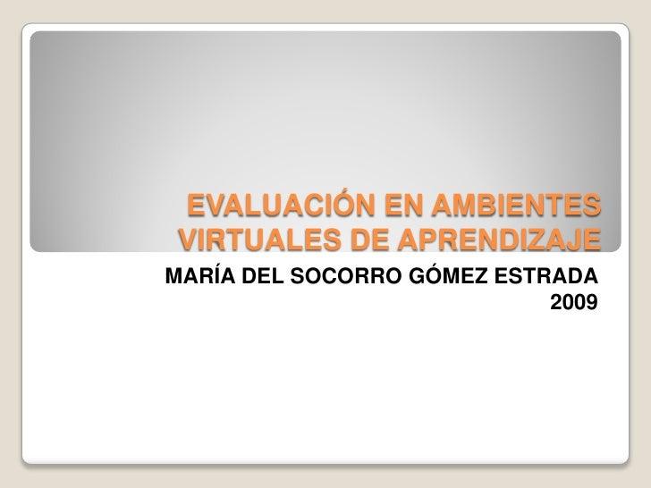 EVALUACIÓN EN AMBIENTES VIRTUALES DE APRENDIZAJE MARÍA DEL SOCORRO GÓMEZ ESTRADA                             2009