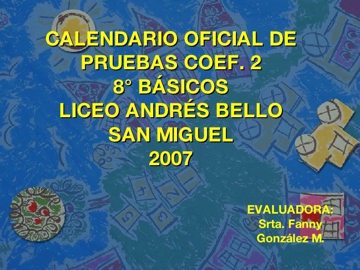 CALENDARIO OFICIAL DE PRUEBAS COEF. 2 8° BÁSICOS LICEO ANDRÉS BELLO SAN MIGUEL 2007 EVALUADORA: Srta. Fanny González M.