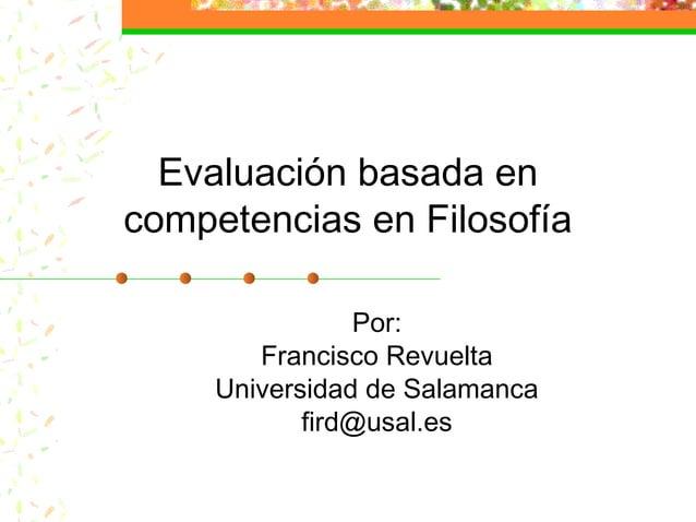 Evaluación basada en competencias en Filosofía Por: Francisco Revuelta Universidad de Salamanca fird@usal.es