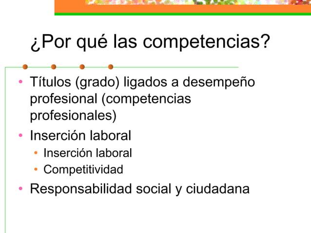 ¿Por qué las competencias? • Títulos (grado) ligados a desempeño profesional (competencias profesionales) • Inserción labo...