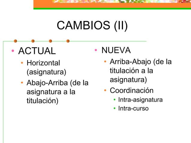 CAMBIOS (II) • ACTUAL • Horizontal (asignatura) • Abajo-Arriba (de la asignatura a la titulación) • NUEVA • Arriba-Abajo (...