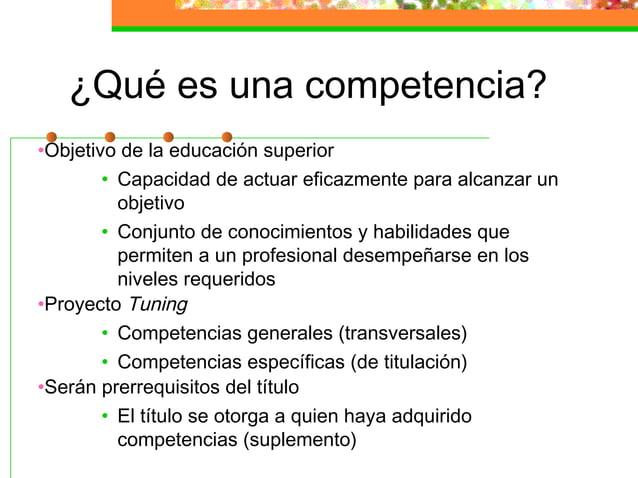 ¿Qué es una competencia? •Objetivo de la educación superior • Capacidad de actuar eficazmente para alcanzar un objetivo • ...