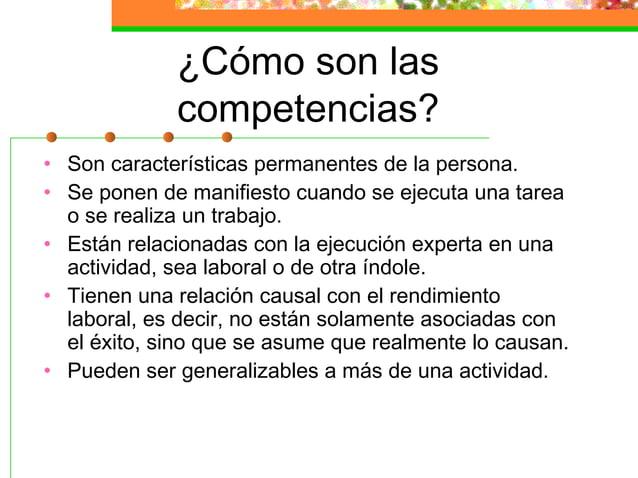 ¿Cómo son las competencias? • Son características permanentes de la persona. • Se ponen de manifiesto cuando se ejecuta un...