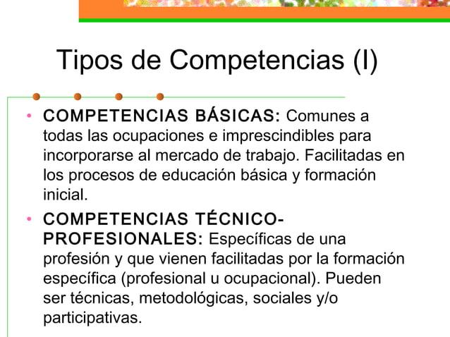 Tipos de Competencias (I) • COMPETENCIAS BÁSICAS: Comunes a todas las ocupaciones e imprescindibles para incorporarse al m...