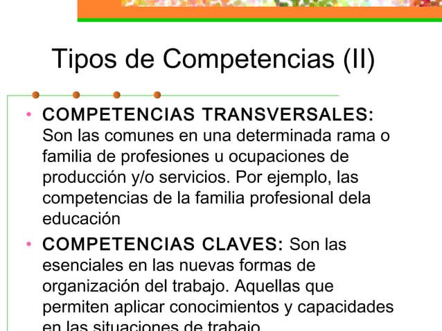 Tipos de Competencias (II) • COMPETENCIAS TRANSVERSALES: Son las comunes en una determinada rama o familia de profesiones ...