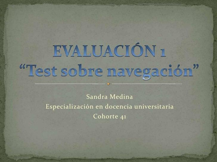 """EVALUACIÓN 1""""Test sobre navegación""""<br />Sandra Medina<br />Especialización en docencia universitaria <br />Cohorte 41<br />"""