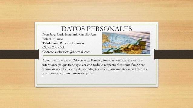 DATOS PERSONALES Nombre: Carla Estefanía Castillo Ato Edad: 19 años Titulación: Banca y Finanzas Ciclo: 2do Ciclo Correo: ...