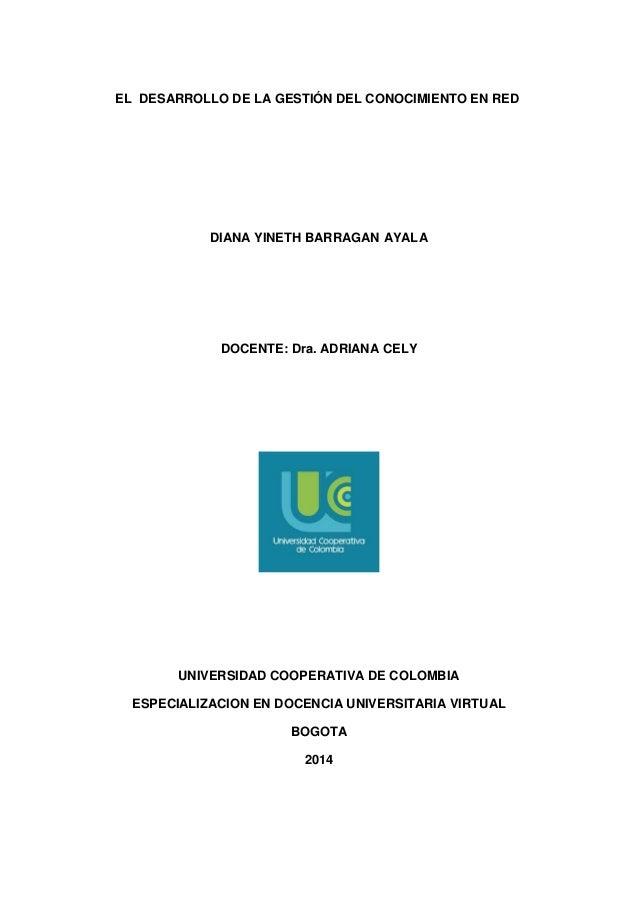 EL DESARROLLO DE LA GESTIÓN DEL CONOCIMIENTO EN RED  DIANA YINETH BARRAGAN AYALA  DOCENTE: Dra. ADRIANA CELY  UNIVERSIDAD ...