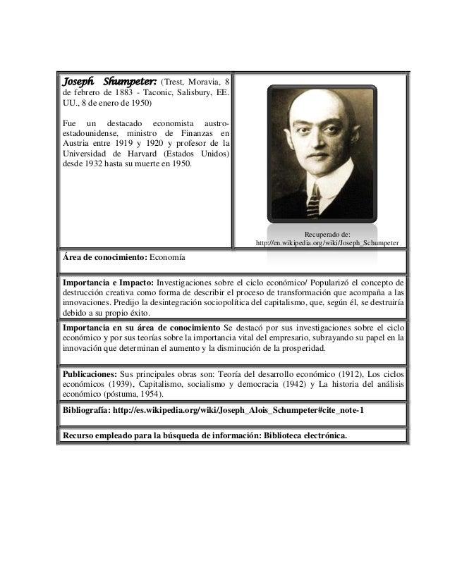 Joseph Shumpeter: (Trest, Moravia, 8 de febrero de 1883 - Taconic, Salisbury, EE. UU., 8 de enero de 1950) Fue un destacad...