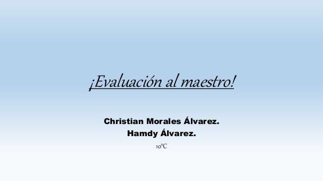 ¡Evaluación al maestro! Christian Morales Álvarez. Hamdy Álvarez. 10°C