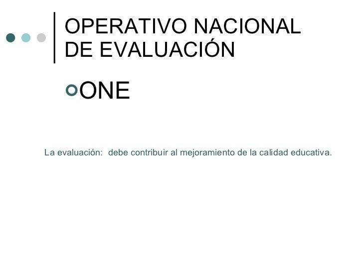 OPERATIVO NACIONAL DE EVALUACIÓN <ul><li>ONE </li></ul>La evaluación:  debe contribuir al mejoramiento de la calidad educa...