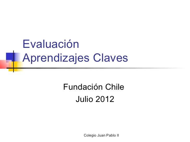 EvaluaciónAprendizajes Claves       Fundación Chile          Julio 2012            Colegio Juan Pablo II