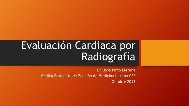 Evaluación Cardiaca por Radiografía Dr. José Pinto Llerena Médico Residente de 2do año de Medicina Interna CSS Octubre 201...