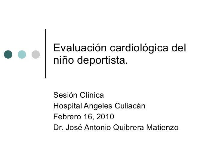 Evaluación cardiológica del niño deportista.  Sesión Clínica Hospital Angeles Culiacán Febrero 16, 2010 Dr. José Antonio Q...