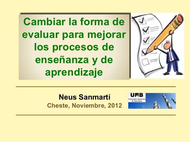 Neus Sanmartí Cheste, Noviembre, 2012 Cambiar la forma de evaluar para mejorar los procesos de enseñanza y de aprendizaje