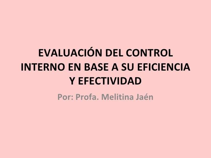 EVALUACIÓN DEL CONTROL INTERNO EN BASE A SU EFICIENCIA Y EFECTIVIDAD Por: Profa. Melitina Jaén
