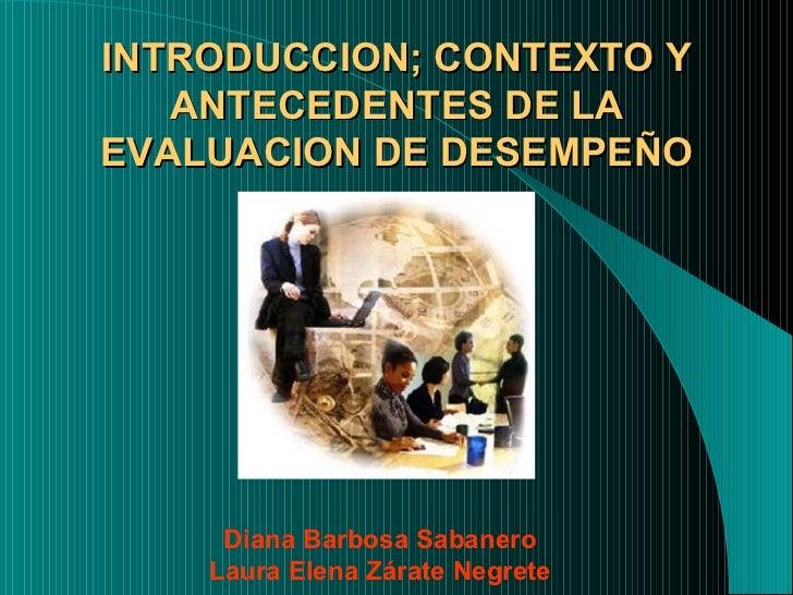 INTRODUCCION; CONTEXTO Y ANTECEDENTES DE LA EVALUACION DE DESEMPEÑO Diana Barbosa Sabanero Laura Elena Zárate Negrete