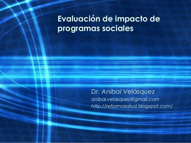 Evaluación de impacto deprogramas socialesDr. Anibal Velásquezanibal.velasquez@gmail.comhttp://reformasalud.blogspot.com/