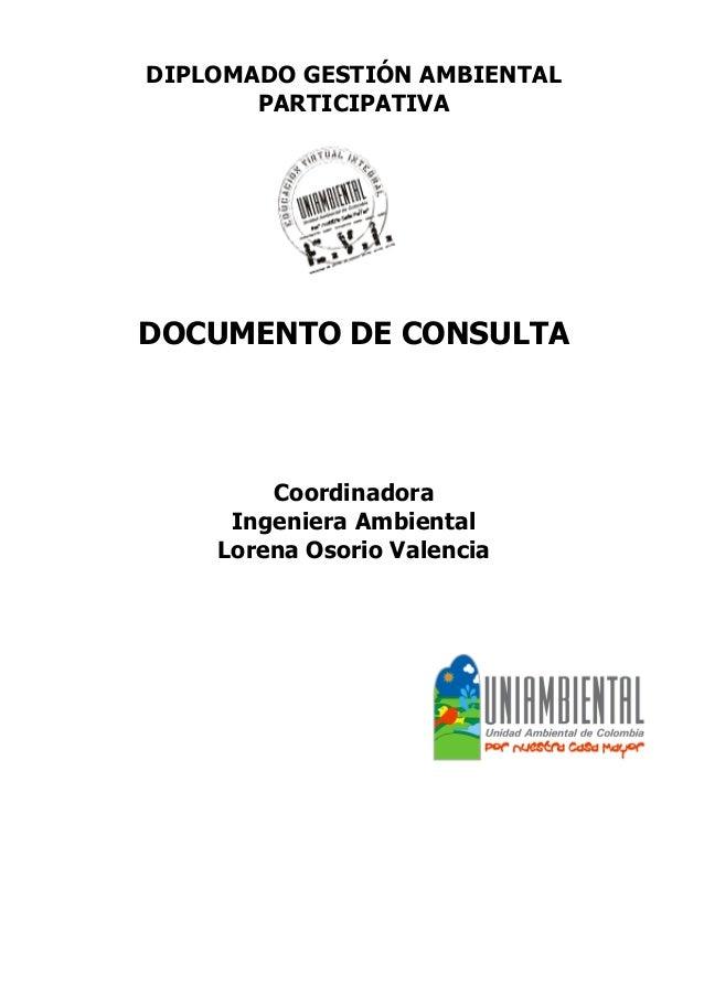 DIPLOMADO GESTIÓN AMBIENTAL  PARTICIPATIVA  DOCUMENTO DE CONSULTA  Coordinadora  Ingeniera Ambiental  Lorena Osorio Valenc...