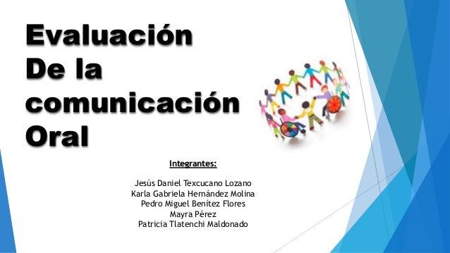 Evaluación De la comunicación Oral Integrantes: Jesús Daniel Texcucano Lozano Karla Gabriela Hernández Molina Pedro Miguel...