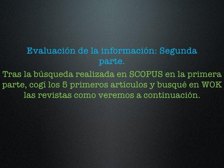 <ul><li>Evaluación de la información: Segunda parte. </li></ul>Tras la búsqueda realizada en SCOPUS en la primera parte, c...