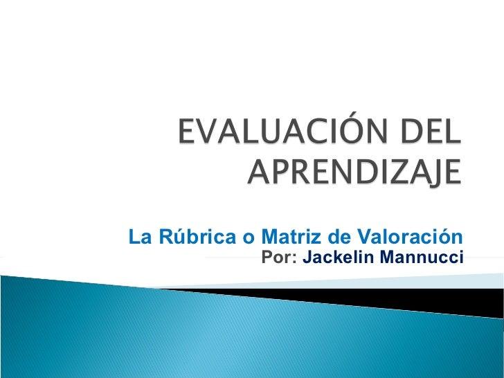 La Rúbrica o Matriz de Valoración Por:  Jackelin Mannucci