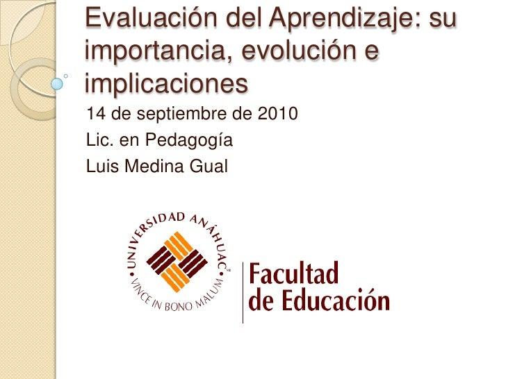 Evaluación del Aprendizaje: su importancia, evolución e implicaciones<br />14 de septiembre de 2010<br />Lic. en Pedagogía...