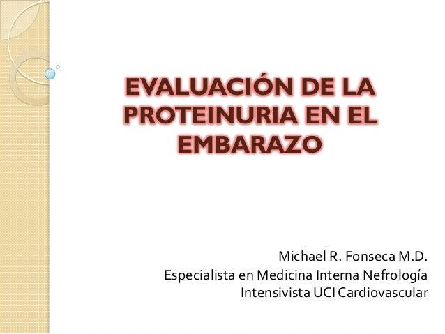 EVALUACIÓN DE LA PROTEINURIA EN EL EMBARAZO Michael  R.  Fonseca  M.D.   Especialista  en  Medicina  Interna...