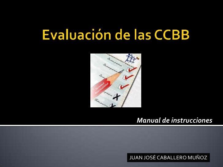 Evaluación de las CCBB<br />Manual de instrucciones<br />JUAN JOSÉ CABALLERO MUÑOZ<br />